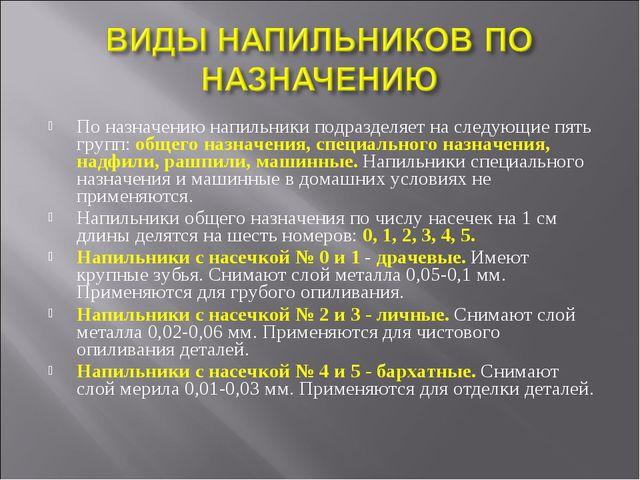 По назначению напильники подразделяет на следующие пять групп: общего назначе...
