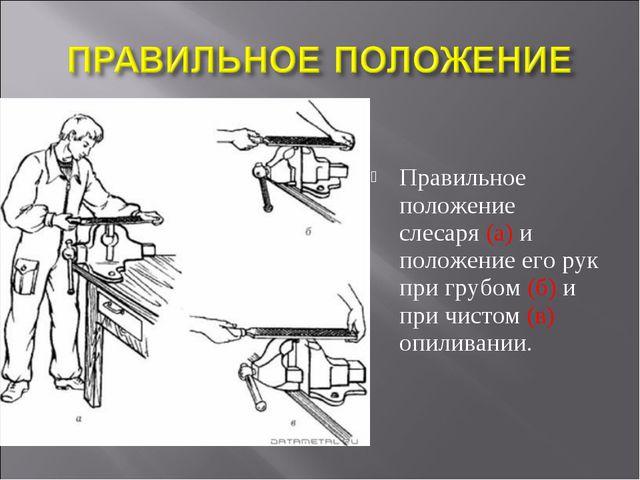 Правильное положение слесаря (а) и положение его рук при грубом (б) и при чис...