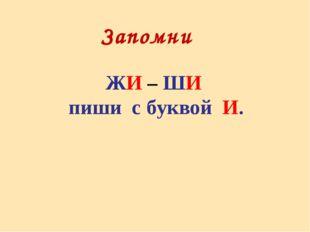 Запомни ЖИ – ШИ пиши с буквой И.