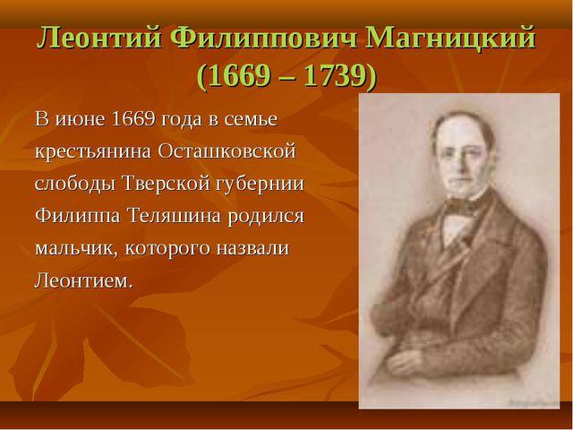 Леонтий Филиппович Магницкий (1669 – 1739) В июне 1669 года в семье крестьяни...
