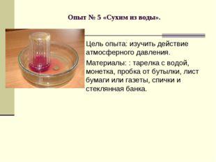 Опыт № 5 «Сухим из воды». Цель опыта: изучить действие атмосферного давления