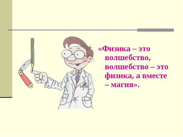 «Физика – это волшебство, волшебство – это физика, а вместе – магия».