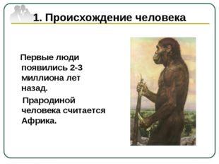 1. Происхождение человека Первые люди появились 2-3 миллиона лет назад. Праро