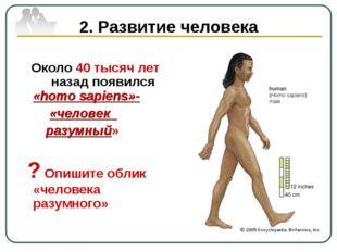 2. Развитие человека Около 40 тысяч лет назад появился «homo sapiens»- «челов