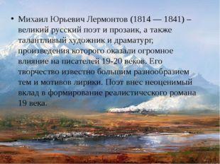 Михаил Юрьевич Лермонтов (1814 — 1841) – великий русский поэт и прозаик, а та