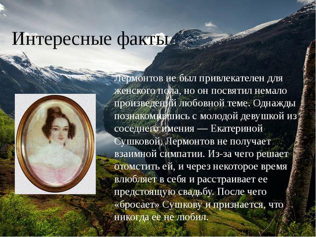 Интересные факты Лермонтов не был привлекателен для женского пола, но он посв...
