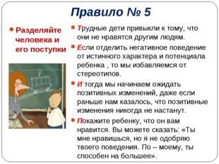 Правило № 5 Разделяйте человека и его поступки Трудные дети привыкли к тому,