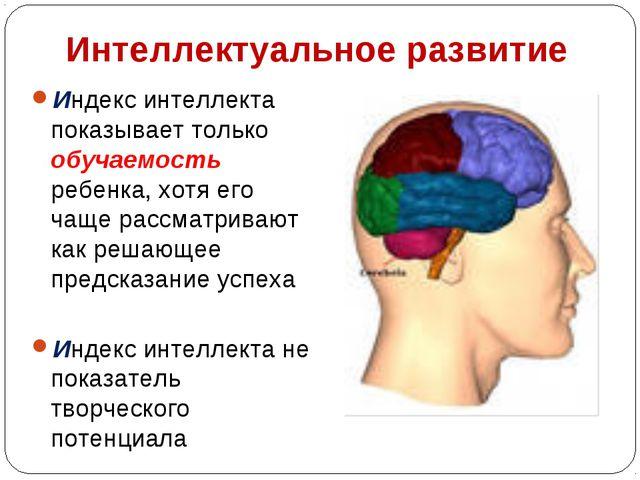 Интеллектуальное развитие Индекс интеллекта показывает только обучаемость реб...