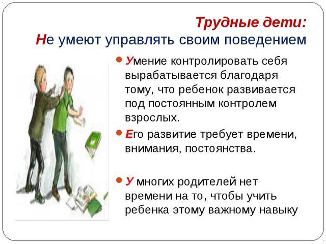 Трудные дети: Не умеют управлять своим поведением Умение контролировать себя...