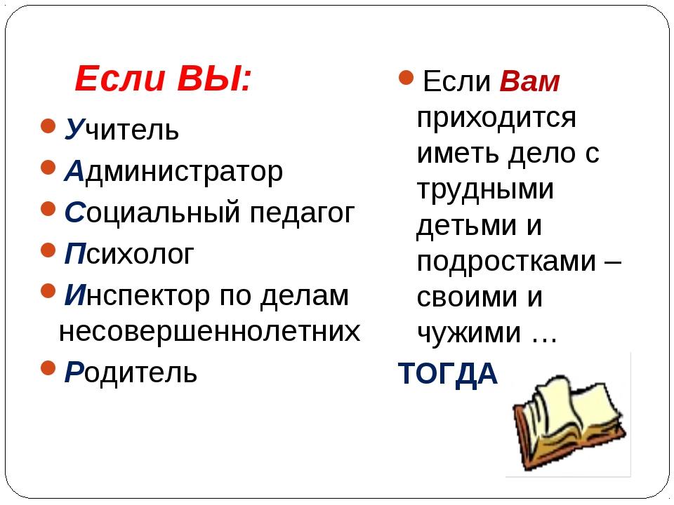 Если ВЫ: Учитель Администратор Социальный педагог Психолог Инспектор по делам...