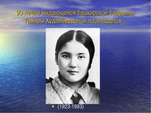 90-летию выдающейся башкирской балерины Тамары Худайбердиной посвящается… (19