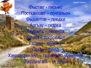Фыстæг - письмо Постхæссæг – почтальон Фыдæлтæ – предки Аргъау – сказка Таурæ