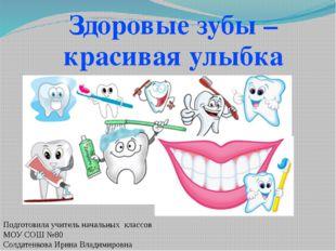 Здоровые зубы – красивая улыбка Подготовила учитель начальных классов МОУ СОШ