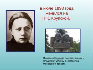 в июле 1898 года женился на Н.К.Крупской. Памятник Надежде Константиновне и