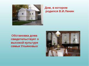 Дом, в котором родился В.И.Ленин Обстановка дома свидетельствует о высокой ку