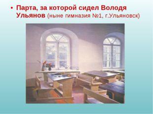 Парта, за которой сидел Володя Ульянов (ныне гимназия №1, г.Ульяновск)
