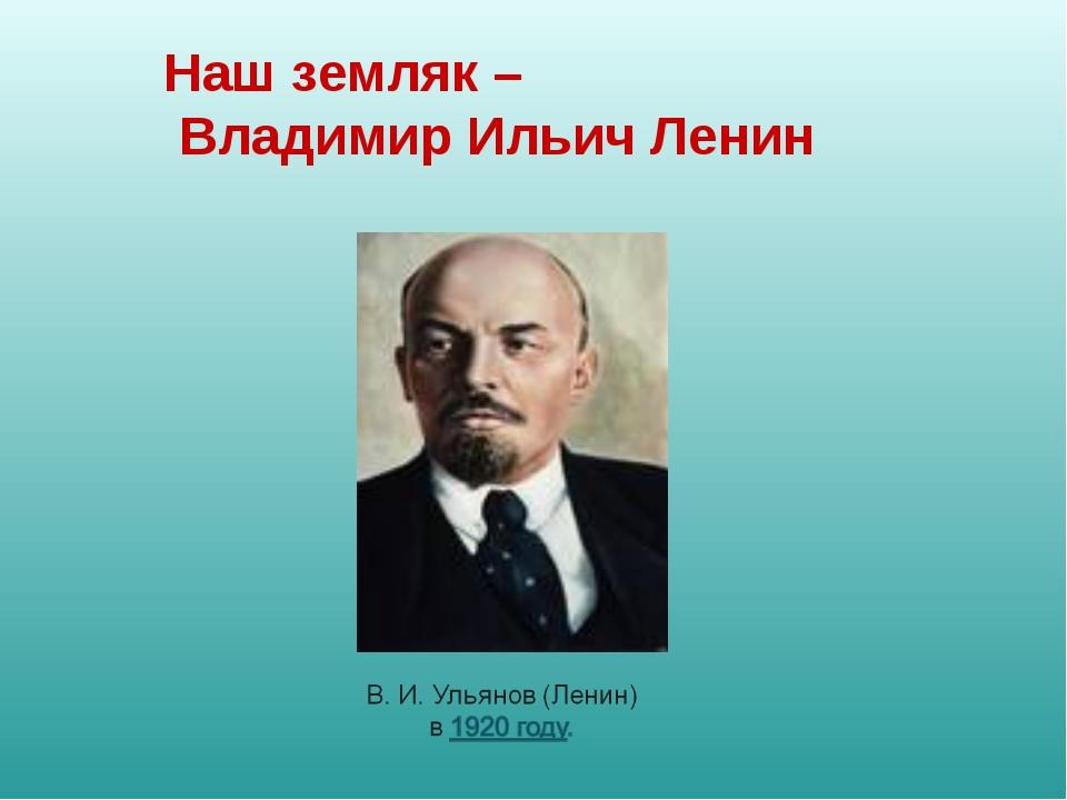 Наш земляк – Владимир Ильич Ленин