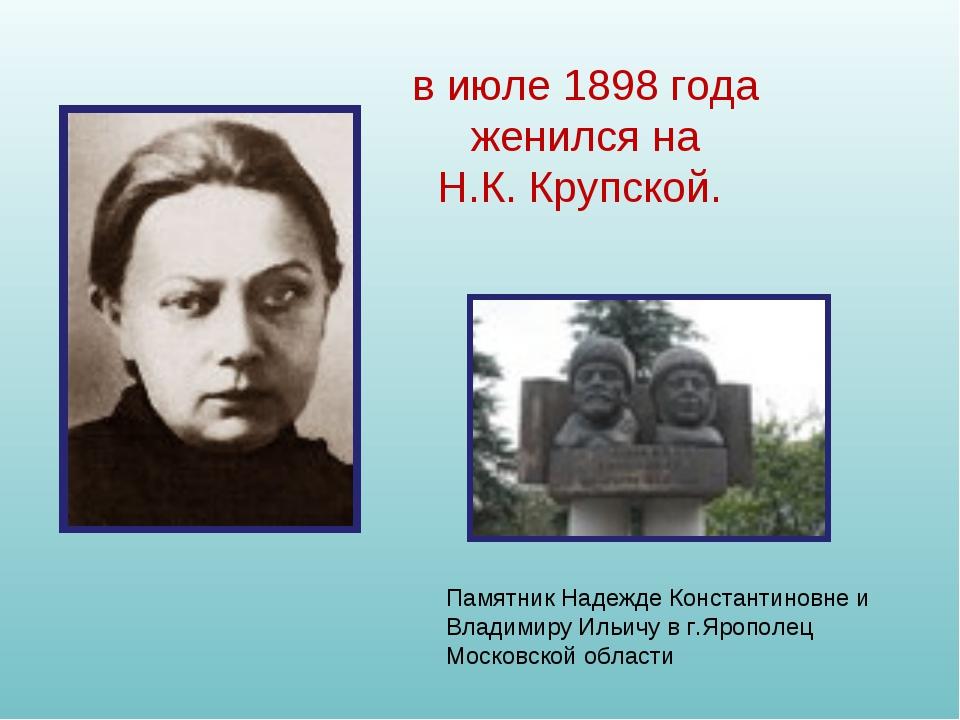 в июле 1898 года женился на Н.К.Крупской. Памятник Надежде Константиновне и...