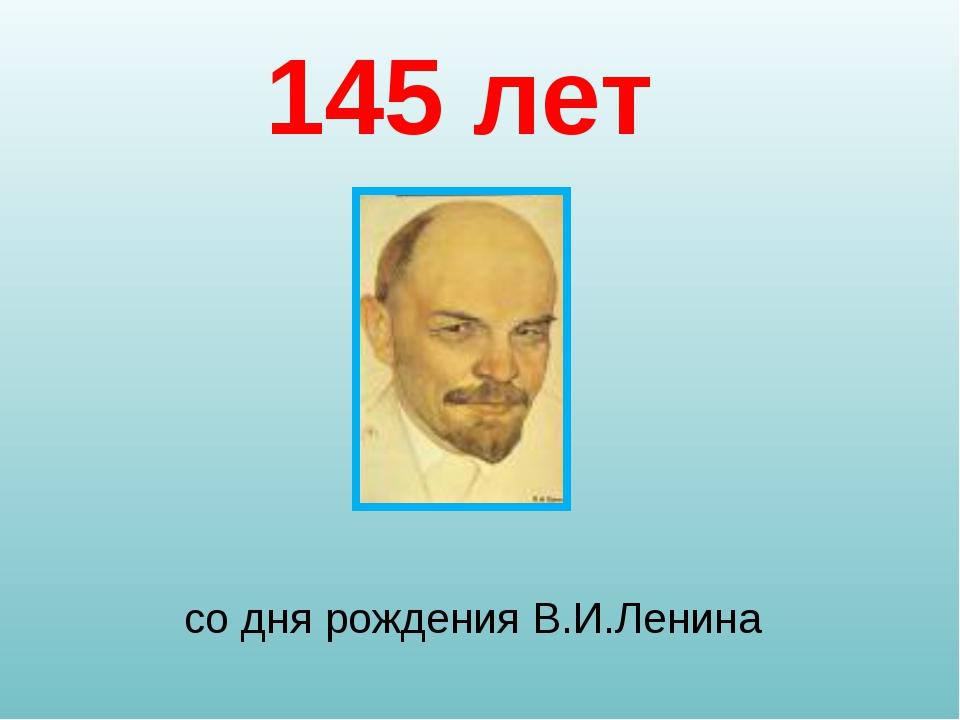 со дня рождения В.И.Ленина 145 лет