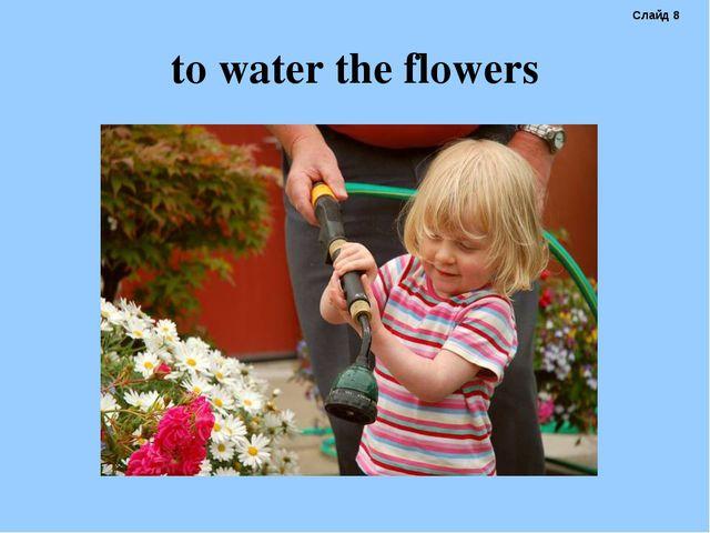 to water the flowers Слайд 8