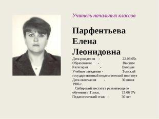 Учитель начальных классов Парфентьева Елена Леонидовна Дата рождения - 22.09.