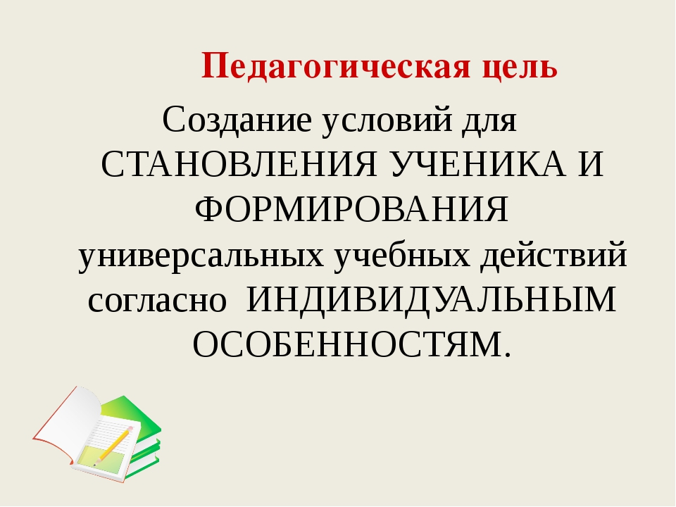 Педагогическая цель Создание условий для СТАНОВЛЕНИЯ УЧЕНИКА И ФОРМИРОВАНИЯ...