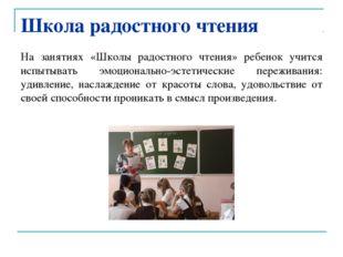 Школа радостного чтения На занятиях «Школы радостного чтения» ребенок учится