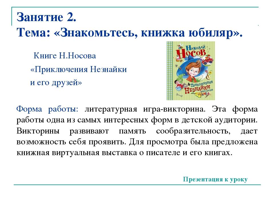 Занятие 2. Тема: «Знакомьтесь, книжка юбиляр». Книге Н.Носова «Приключения Не...