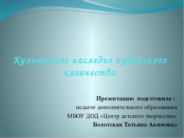 Культурное наследие кубанского казачества Презентацию подготовила : педагог д...