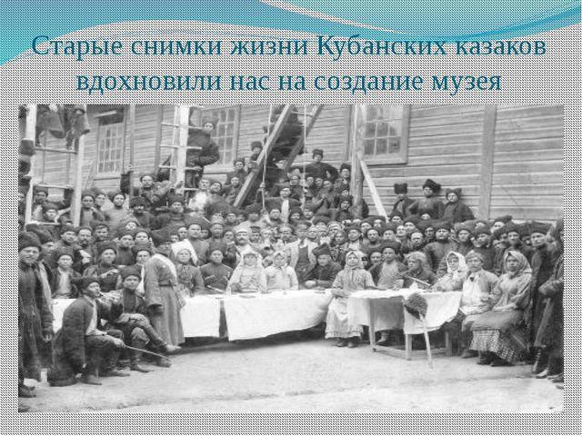Старые снимки жизни Кубанских казаков вдохновили нас на создание музея
