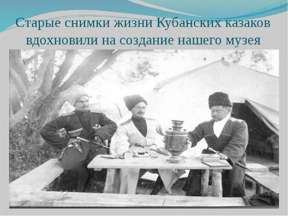 Старые снимки жизни Кубанских казаков вдохновили на создание нашего музея