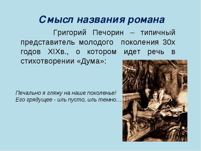 Смысл названия романа Григорий Печорин – типичный представитель молодого поко...