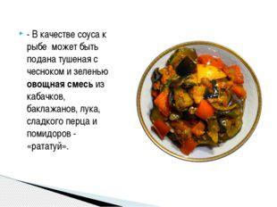 - В качестве соуса к рыбе может быть подана тушеная с чесноком и зеленью овощ
