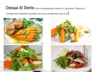 Овощи Al Dente( Слегка недовареные. Мягкие, но пружинят. Полностью готовыми о