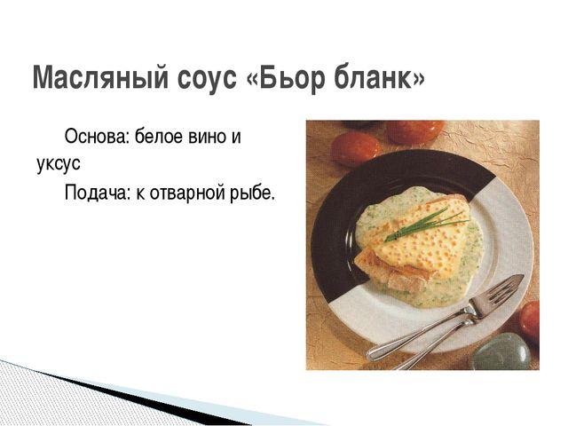 Основа: белое вино и уксус Подача: к отварной рыбе. Масляный соус «Бьор бланк»