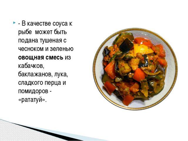 - В качестве соуса к рыбе может быть подана тушеная с чесноком и зеленью овощ...