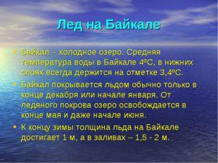 Лед на Байкале Байкал – холодное озеро. Средняя температура воды в Байкале 4º