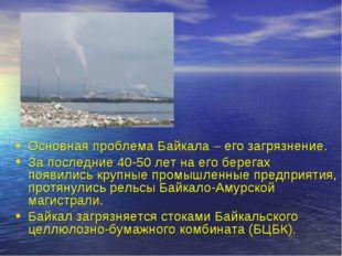 Основная проблема Байкала – его загрязнение. За последние 40-50 лет на его бе