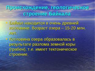 Происхождение, геологическое строение Байкала Байкал находится в очень древне