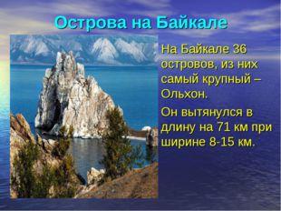 Острова на Байкале На Байкале 36 островов, из них самый крупный – Ольхон. Он