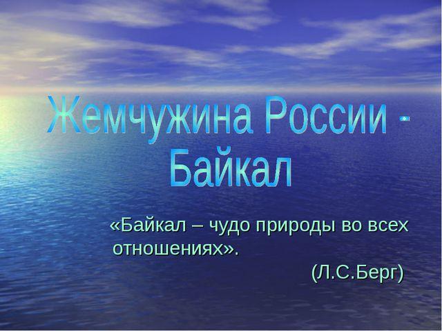 «Байкал – чудо природы во всех отношениях». (Л.С.Берг)