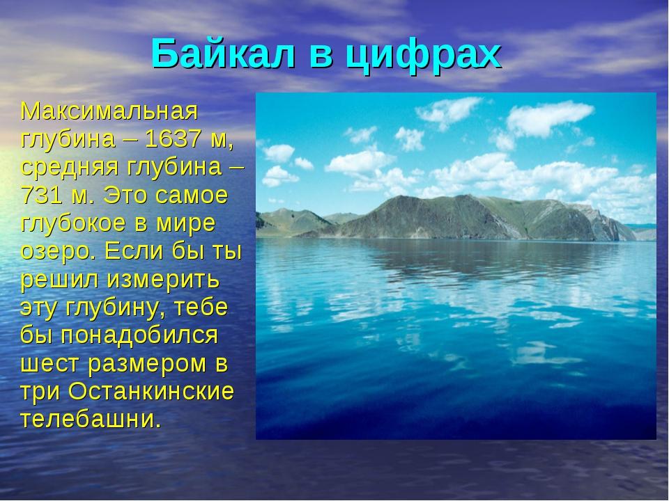 Байкал в цифрах Максимальная глубина – 1637 м, средняя глубина – 731 м. Это с...
