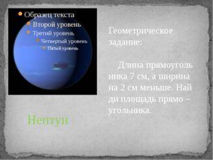 Нептун Геометрическое задание: Длина прямоуголь ника 7 см, а ширина на 2 см м