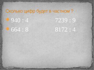 940 : 4 7239 : 9 664 : 8 8172 : 4 Сколько цифр будет в частном ?