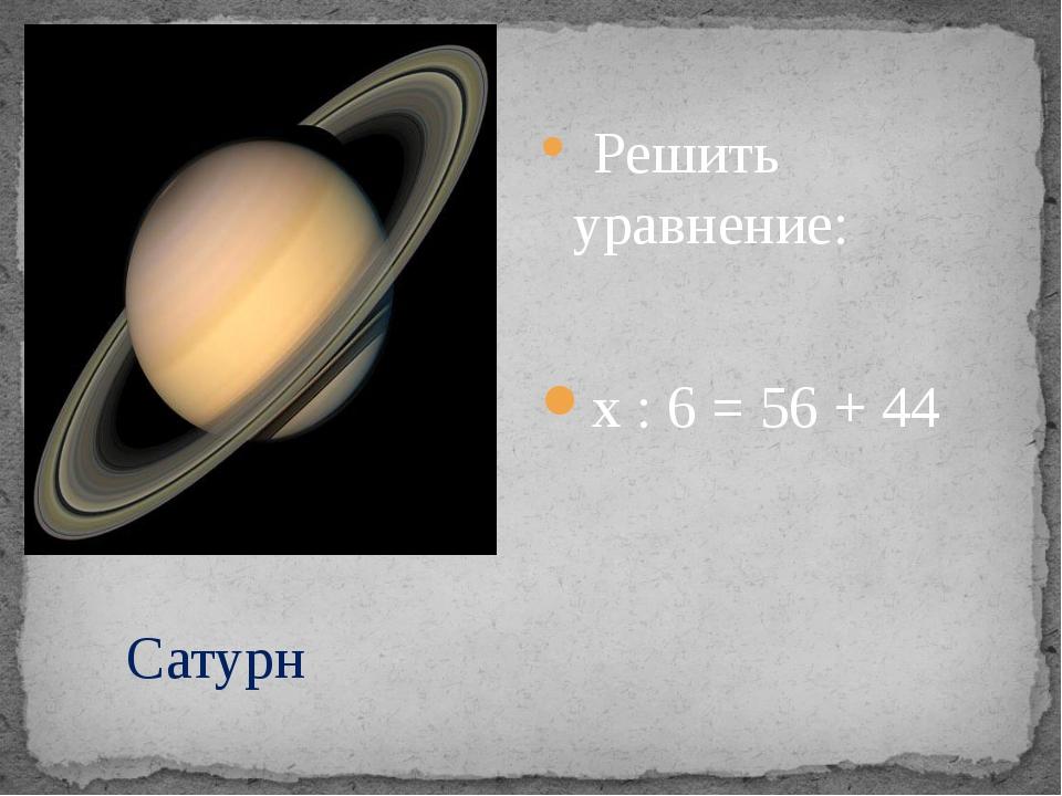 Решить уравнение: х : 6 = 56 + 44 Сатурн