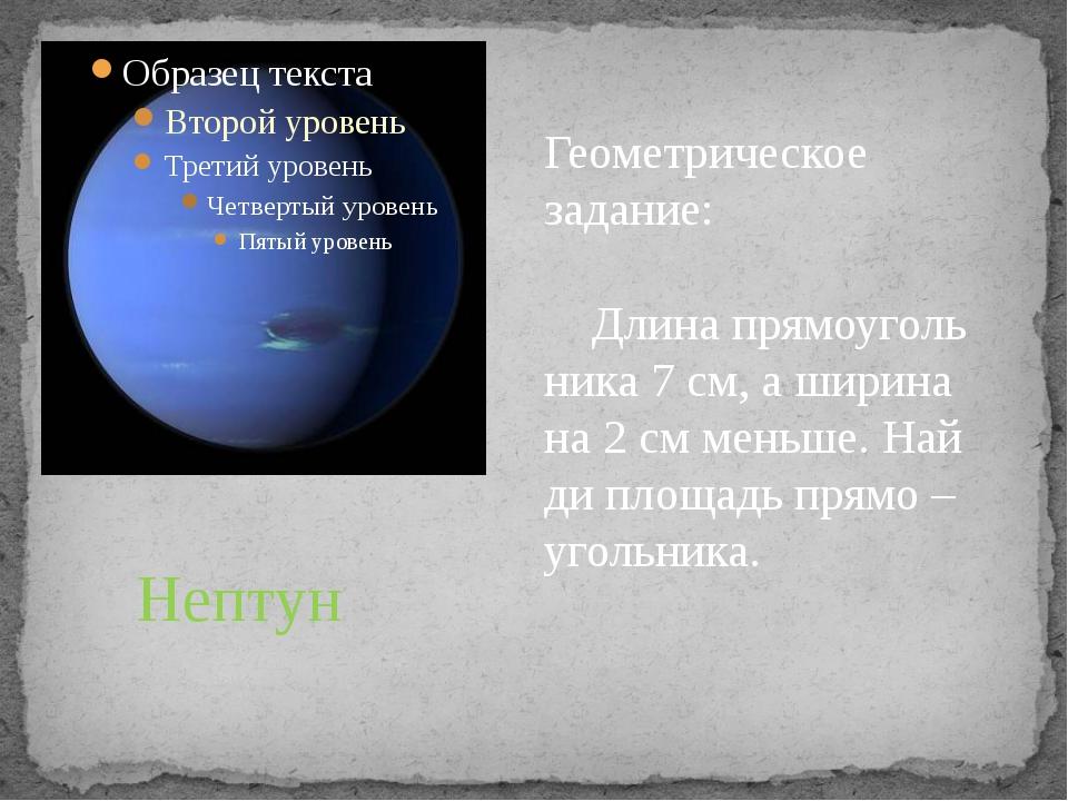 Нептун Геометрическое задание: Длина прямоуголь ника 7 см, а ширина на 2 см м...