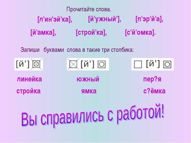 Запиши буквами слова в такие три столбика: Прочитайте слова. [й'амка], [л'ин'...