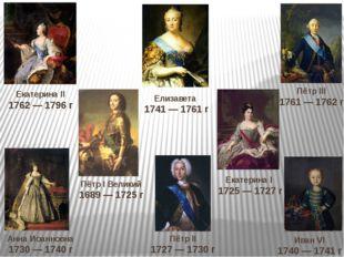 Пётр I Великий 1689 — 1725 г Екатерина II 1762 — 1796 г Екатерина I 1725 — 17