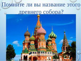 Помните ли вы название этого древнего собора?