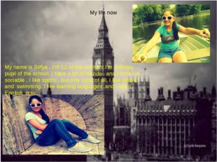 My life now My name is Sofya .I'm 12.At the moment I'm ordinary pupil of the